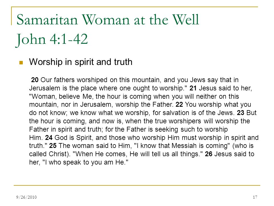Samaritan Woman at the Well John 4:1-42 Worship in spirit and truth 20 Our fathers worshiped on this mountain, and you Jews say that in Jerusalem is the place where one ought to worship. 21 Jesus said to her, Woman, believe Me, the hour is coming when you will neither on this mountain, nor in Jerusalem, worship the Father.