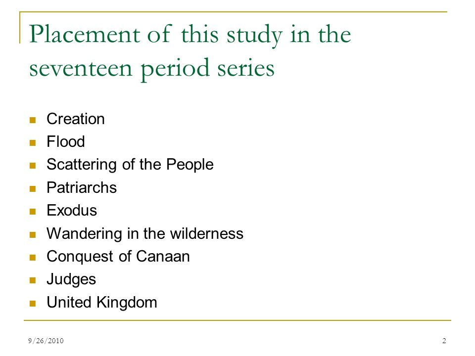 Placement of this study in the seventeen period series Creation Flood Scattering of the People Patriarchs Exodus Wandering in the wilderness Conquest of Canaan Judges United Kingdom 29/26/2010