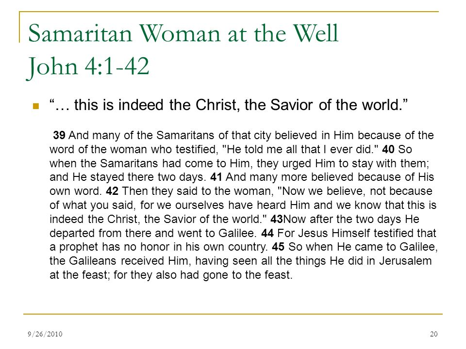 Samaritan Woman at the Well John 4:1-42 … this is indeed the Christ, the Savior of the world. 39 And many of the Samaritans of that city believed in Him because of the word of the woman who testified, He told me all that I ever did. 40 So when the Samaritans had come to Him, they urged Him to stay with them; and He stayed there two days.