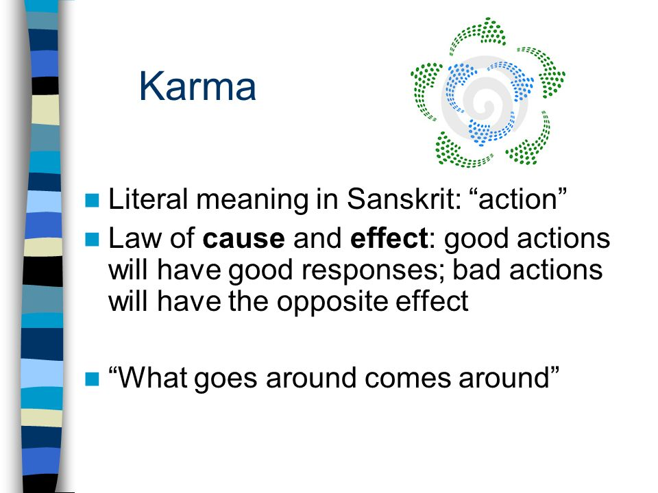 Karma Literal meaning in Sanskrit: action Law of cause and effect: good actions will have good responses; bad actions will have the opposite effect What goes around comes around