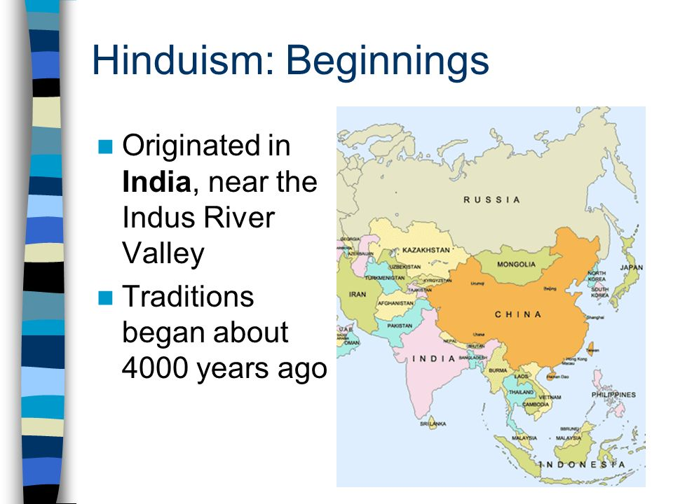 Hinduism: Beginnings Originated in India, near the Indus River Valley Traditions began about 4000 years ago