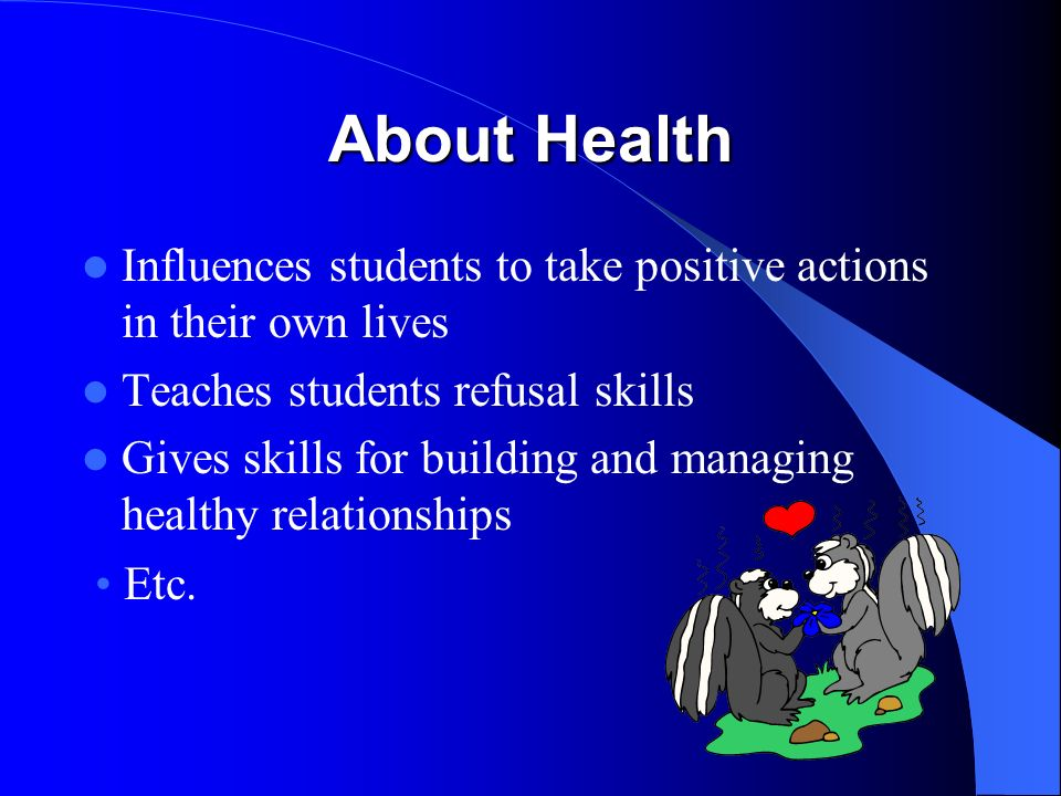 About Health Influences students to take positive actions in their own lives Teaches students refusal skills Gives skills for building and managing healthy relationships Etc.