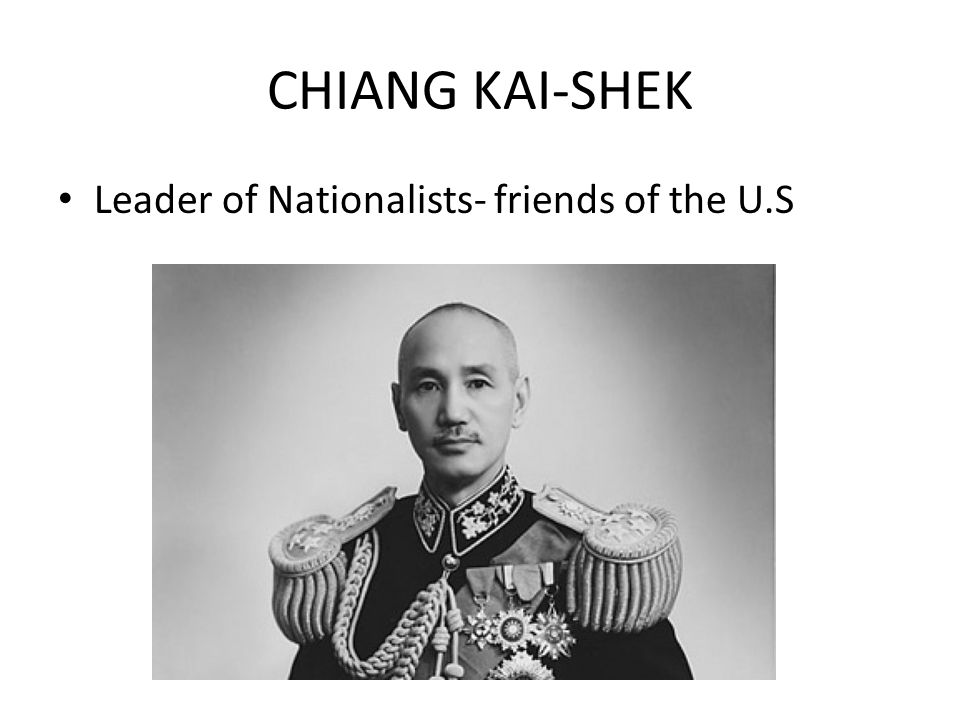 CHIANG KAI-SHEK Leader of Nationalists- friends of the U.S