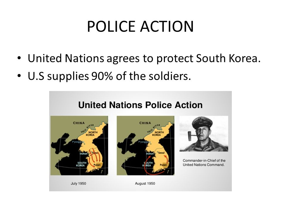 POLICE ACTION United Nations agrees to protect South Korea. U.S supplies 90% of the soldiers.