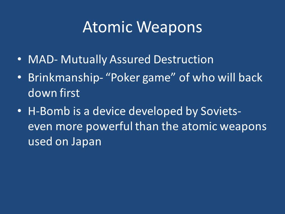 Atomic Weapons MAD- Mutually Assured Destruction Brinkmanship- Poker game of who will back down first H-Bomb is a device developed by Soviets- even more powerful than the atomic weapons used on Japan