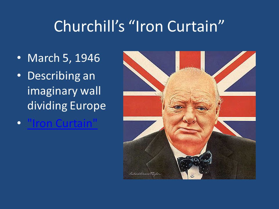 Churchill's Iron Curtain March 5, 1946 Describing an imaginary wall dividing Europe Iron Curtain