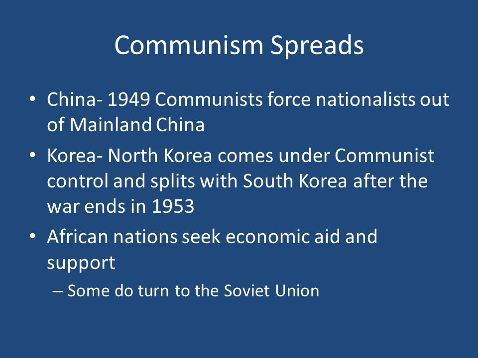 Communism Spreads China Communists force nationalists out of Mainland China Korea- North Korea comes under Communist control and splits with South Korea after the war ends in 1953 African nations seek economic aid and support – Some do turn to the Soviet Union
