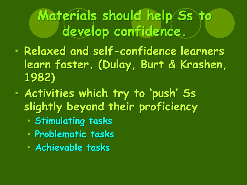 Materials should help Ss to develop confidence. Relaxed and self-confidence learners learn faster.