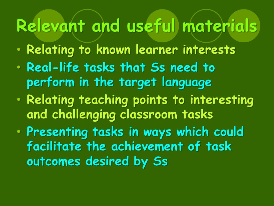 Relevant and useful materials Relating to known learner interests Relating to known learner interests Real-life tasks that Ss need to perform in the target language Real-life tasks that Ss need to perform in the target language Relating teaching points to interesting and challenging classroom tasks Relating teaching points to interesting and challenging classroom tasks Presenting tasks in ways which could facilitate the achievement of task outcomes desired by Ss Presenting tasks in ways which could facilitate the achievement of task outcomes desired by Ss