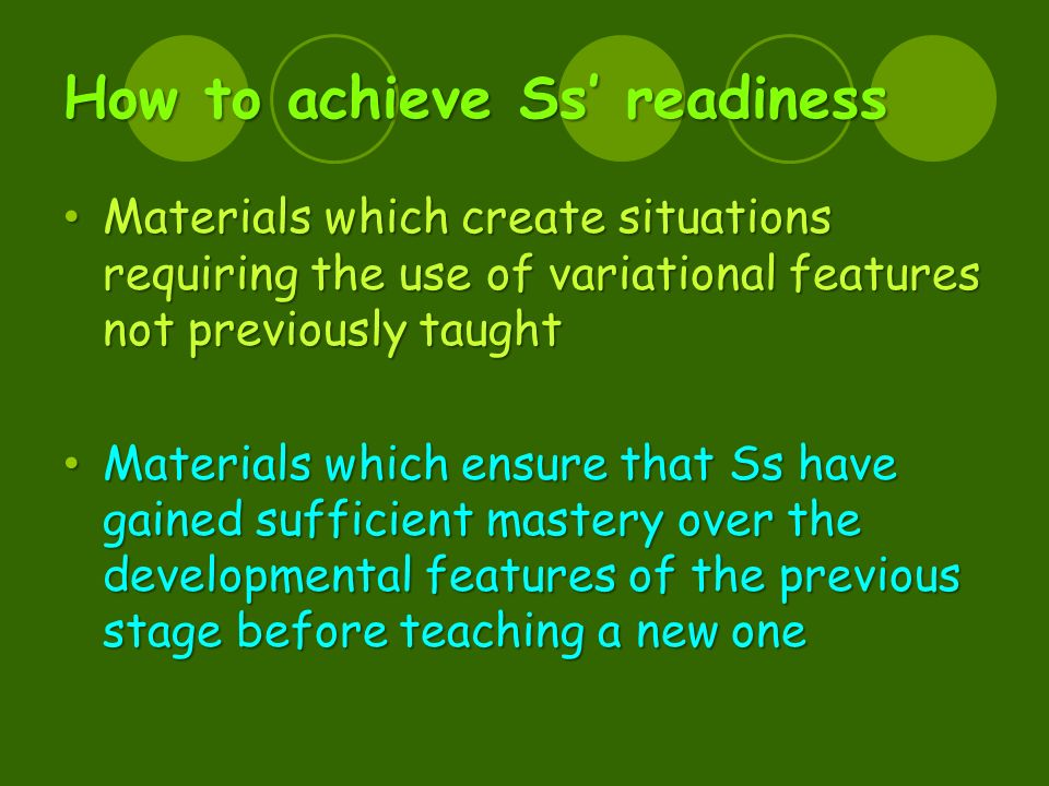 How to achieve Ss' readiness Materials which create situations requiring the use of variational features not previously taught Materials which create situations requiring the use of variational features not previously taught Materials which ensure that Ss have gained sufficient mastery over the developmental features of the previous stage before teaching a new one Materials which ensure that Ss have gained sufficient mastery over the developmental features of the previous stage before teaching a new one