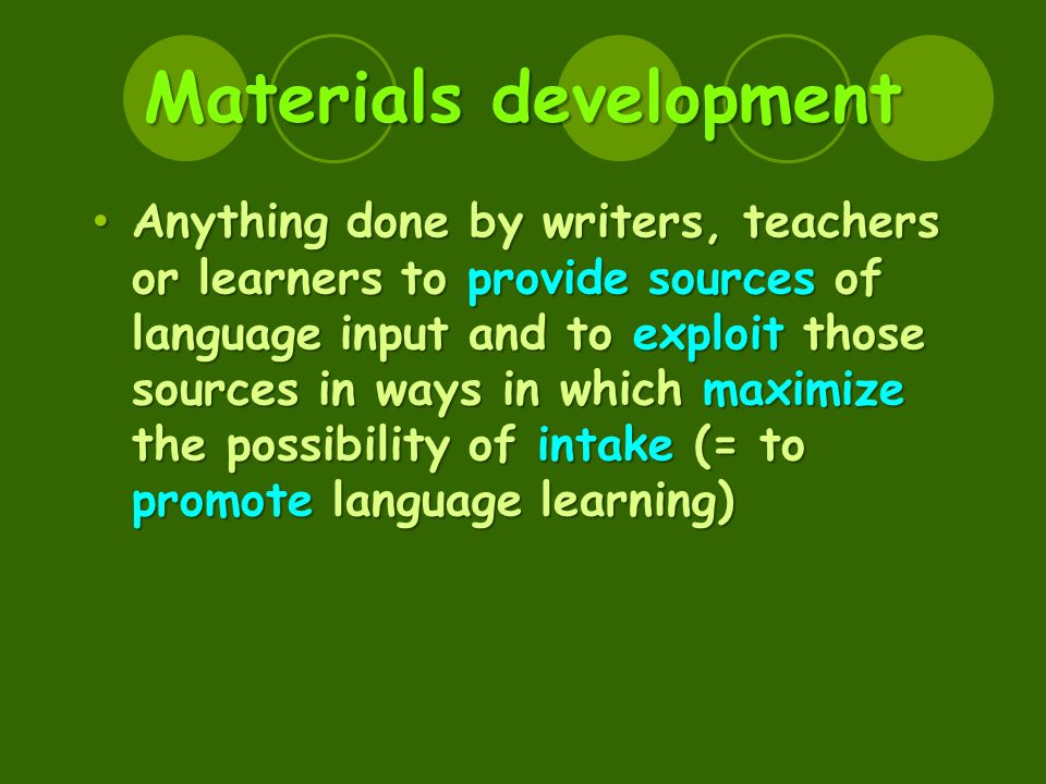 Materials development Anything done by writers, teachers or learners to provide sources of language input and to exploit those sources in ways in which maximize the possibility of intake (= to promote language learning) Anything done by writers, teachers or learners to provide sources of language input and to exploit those sources in ways in which maximize the possibility of intake (= to promote language learning)