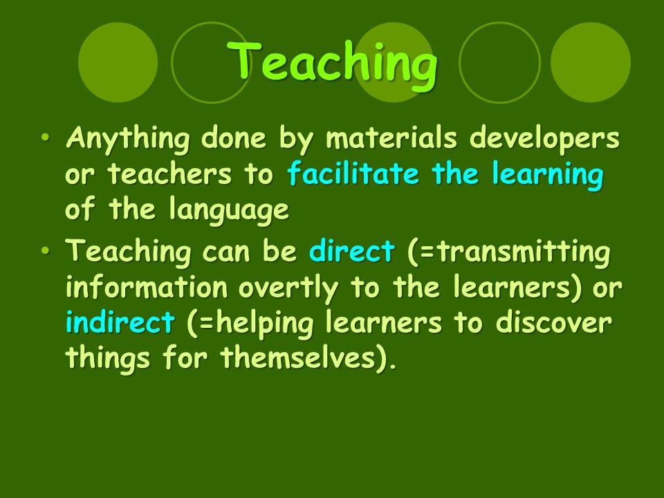 Teaching Anything done by materials developers or teachers to facilitate the learning of the language Anything done by materials developers or teachers to facilitate the learning of the language Teaching can be direct (=transmitting information overtly to the learners) or indirect (=helping learners to discover things for themselves).