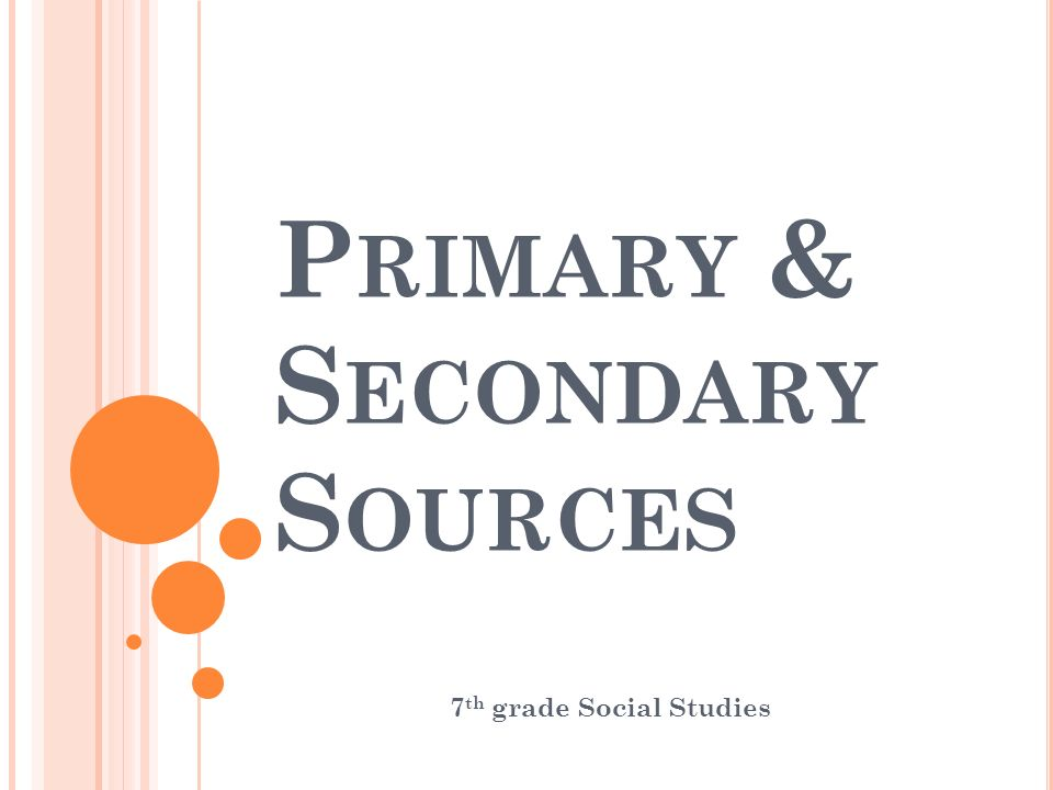 P RIMARY & S ECONDARY S OURCES 7 th grade Social Studies