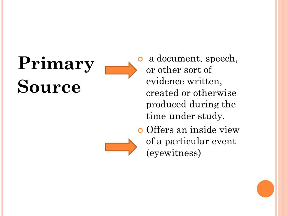 Primary Source a document, speech, or other sort of evidence written, created or otherwise produced during the time under study.