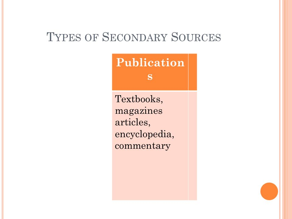 T YPES OF S ECONDARY S OURCES Publication s Textbooks, magazines articles, encyclopedia, commentary