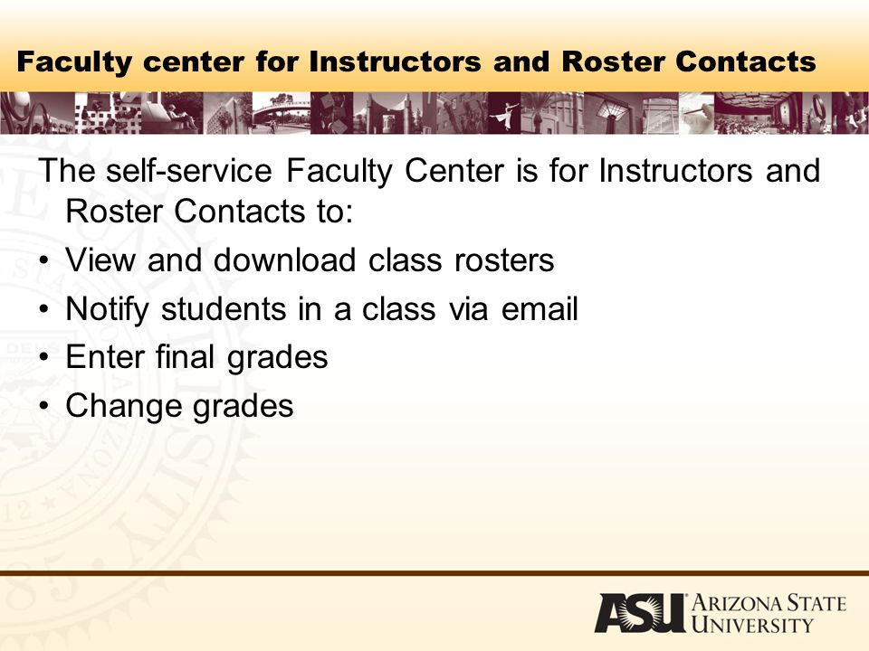 Faculty center for Instructors and Roster Contacts The self-service Faculty Center is for Instructors and Roster Contacts to: View and download class rosters Notify students in a class via  Enter final grades Change grades