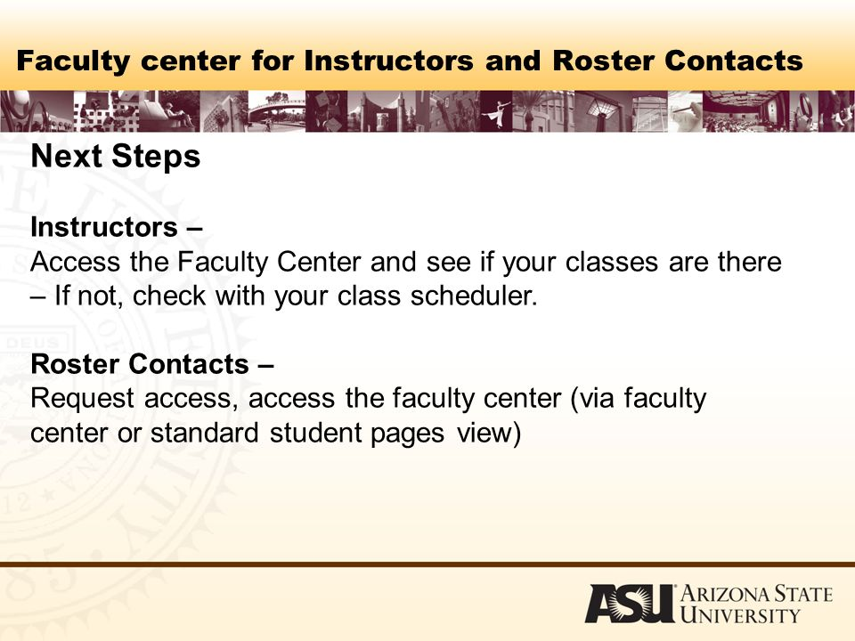 Faculty center for Instructors and Roster Contacts Next Steps Instructors – Access the Faculty Center and see if your classes are there – If not, check with your class scheduler.