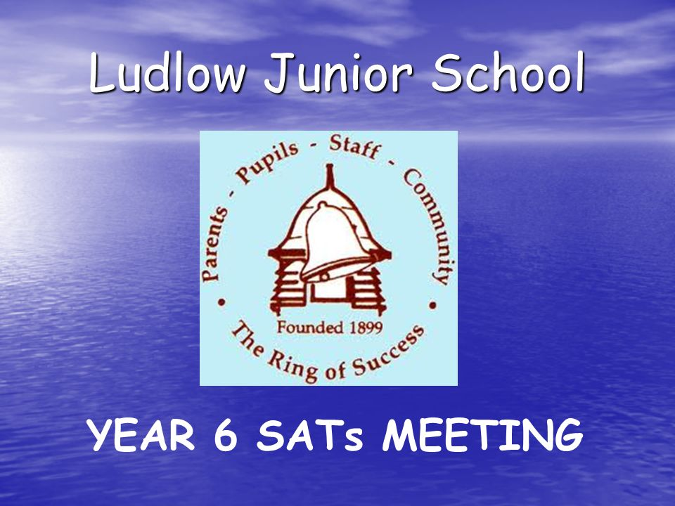 Ludlow Junior School YEAR 6 SATs MEETING