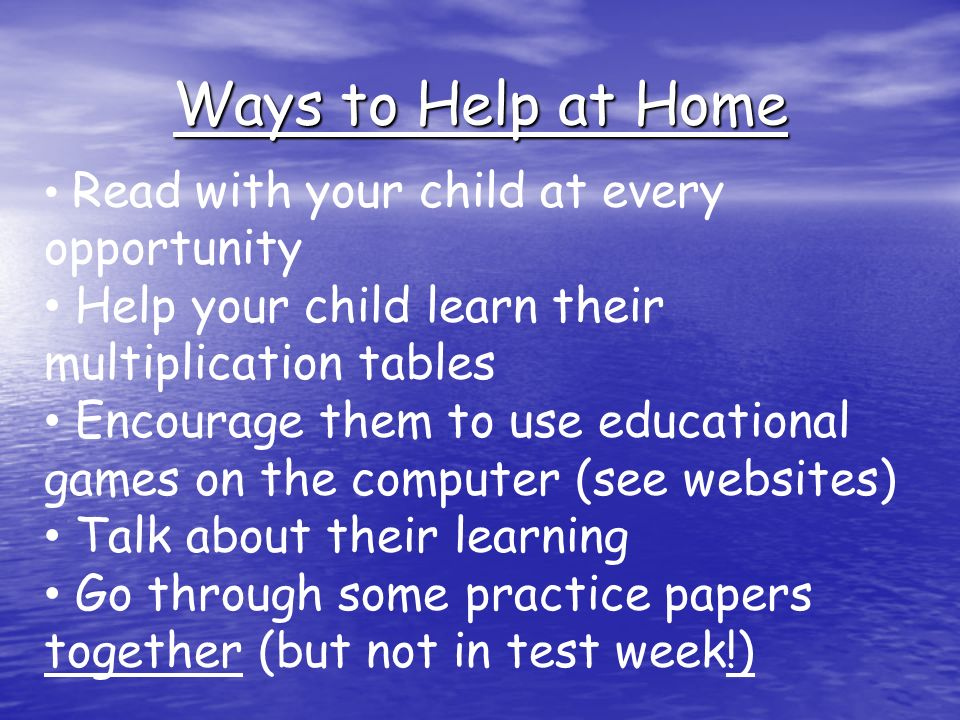 Ways to Help at Home Read with your child at every opportunity Help your child learn their multiplication tables Encourage them to use educational games on the computer (see websites) Talk about their learning Go through some practice papers together (but not in test week!)
