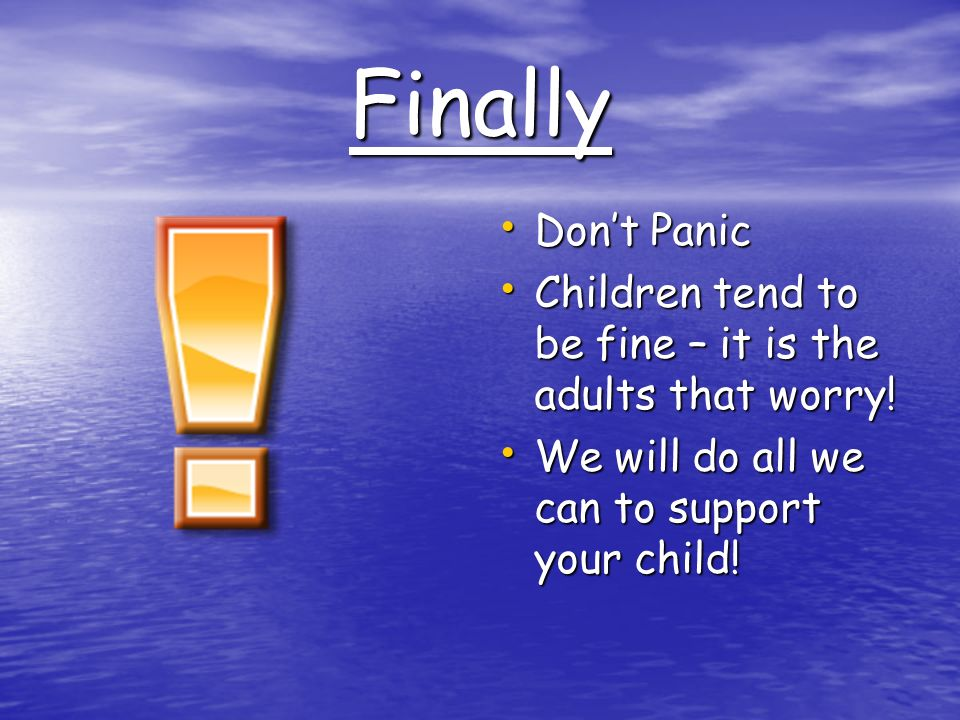 Finally Don't Panic Don't Panic Children tend to be fine – it is the adults that worry.