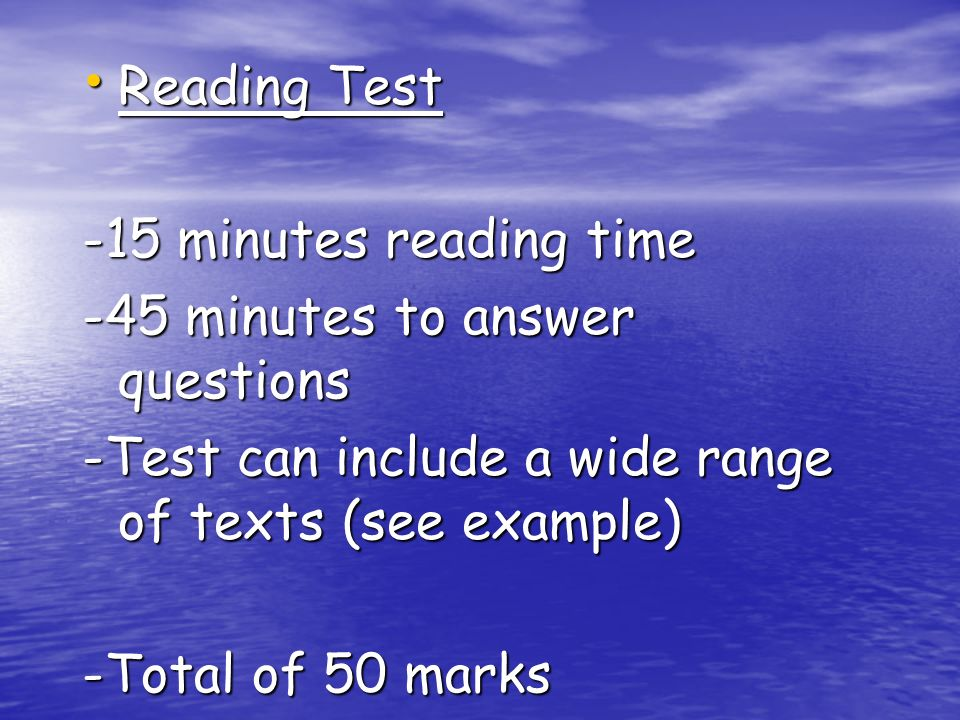 Reading Test Reading Test -15 minutes reading time -45 minutes to answer questions -Test can include a wide range of texts (see example) -Total of 50 marks