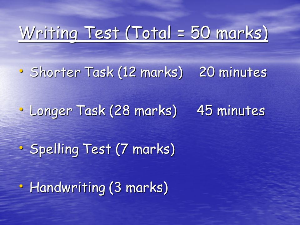 Writing Test (Total = 50 marks) Shorter Task (12 marks) 20 minutes Shorter Task (12 marks) 20 minutes Longer Task (28 marks) 45 minutes Longer Task (28 marks) 45 minutes Spelling Test (7 marks) Spelling Test (7 marks) Handwriting (3 marks) Handwriting (3 marks)