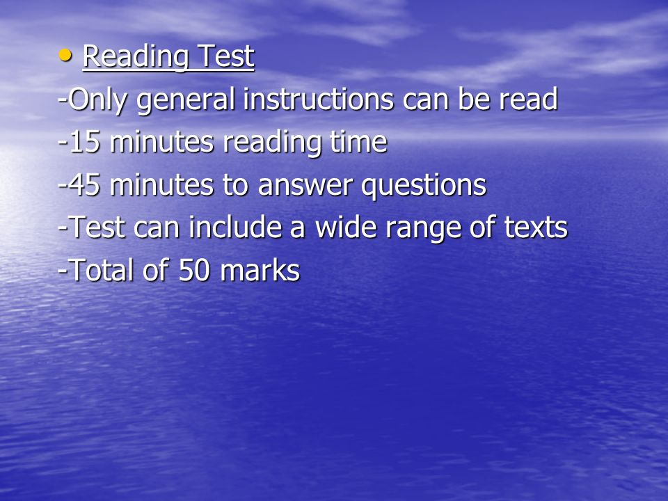 Reading Test Reading Test -Only general instructions can be read -15 minutes reading time -45 minutes to answer questions -Test can include a wide range of texts -Total of 50 marks