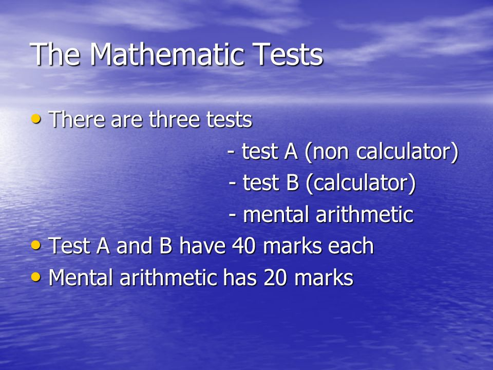 The Mathematic Tests There are three tests There are three tests - test A (non calculator) - test B (calculator) - test B (calculator) - mental arithmetic - mental arithmetic Test A and B have 40 marks each Test A and B have 40 marks each Mental arithmetic has 20 marks Mental arithmetic has 20 marks
