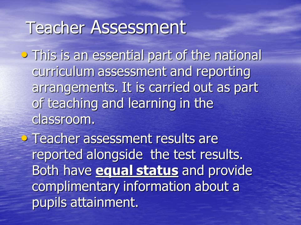 Teacher Assessment This is an essential part of the national curriculum assessment and reporting arrangements.