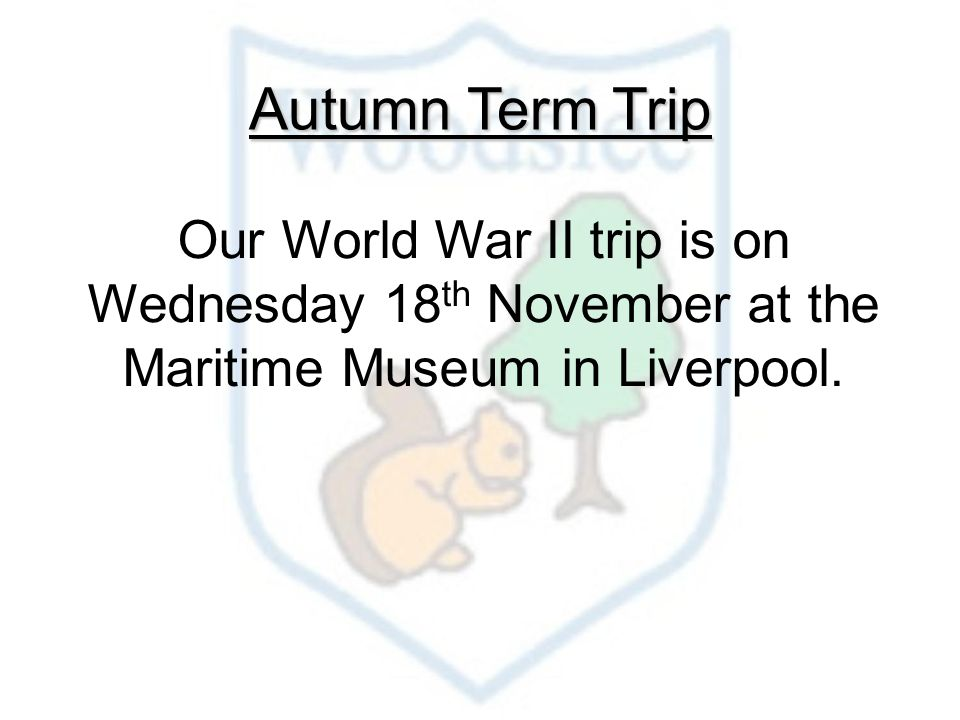 Autumn Term Trip Our World War II trip is on Wednesday 18 th November at the Maritime Museum in Liverpool.