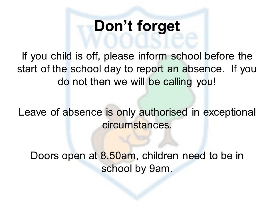 Don't forget If you child is off, please inform school before the start of the school day to report an absence.