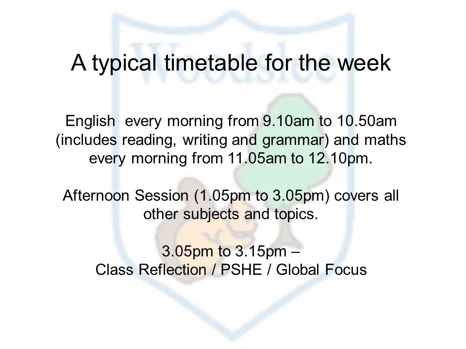 A typical timetable for the week English every morning from 9.10am to 10.50am (includes reading, writing and grammar) and maths every morning from 11.05am to 12.10pm.