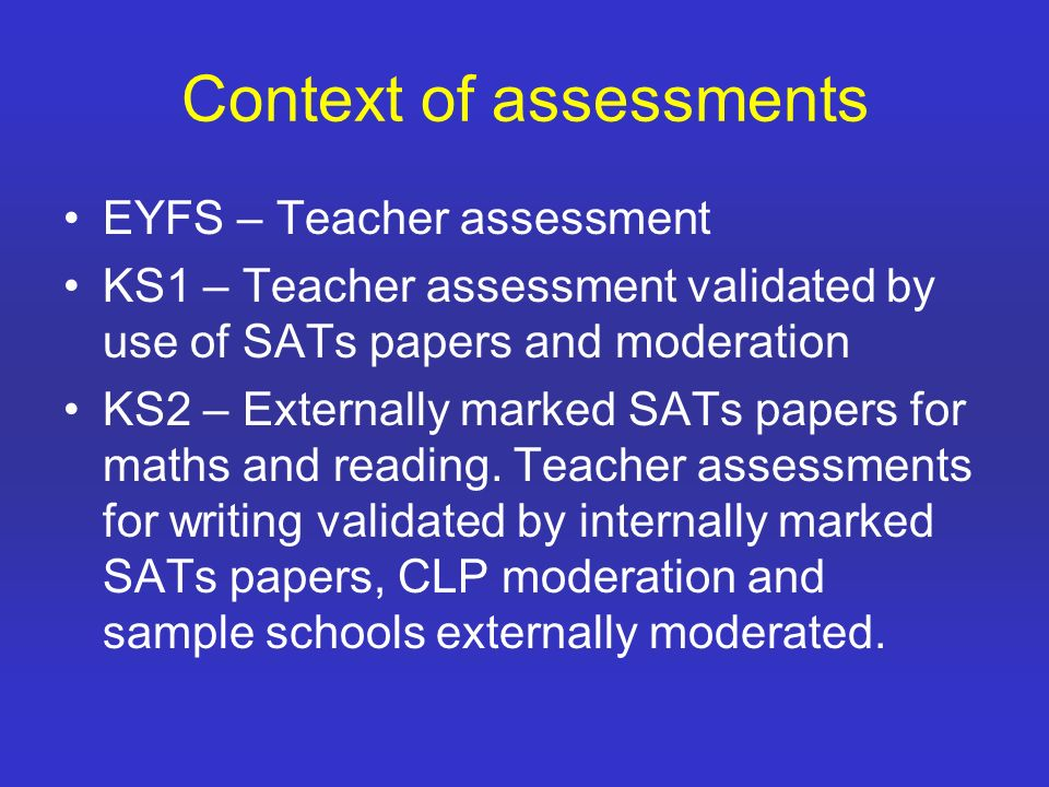 Context of assessments EYFS – Teacher assessment KS1 – Teacher assessment validated by use of SATs papers and moderation KS2 – Externally marked SATs papers for maths and reading.