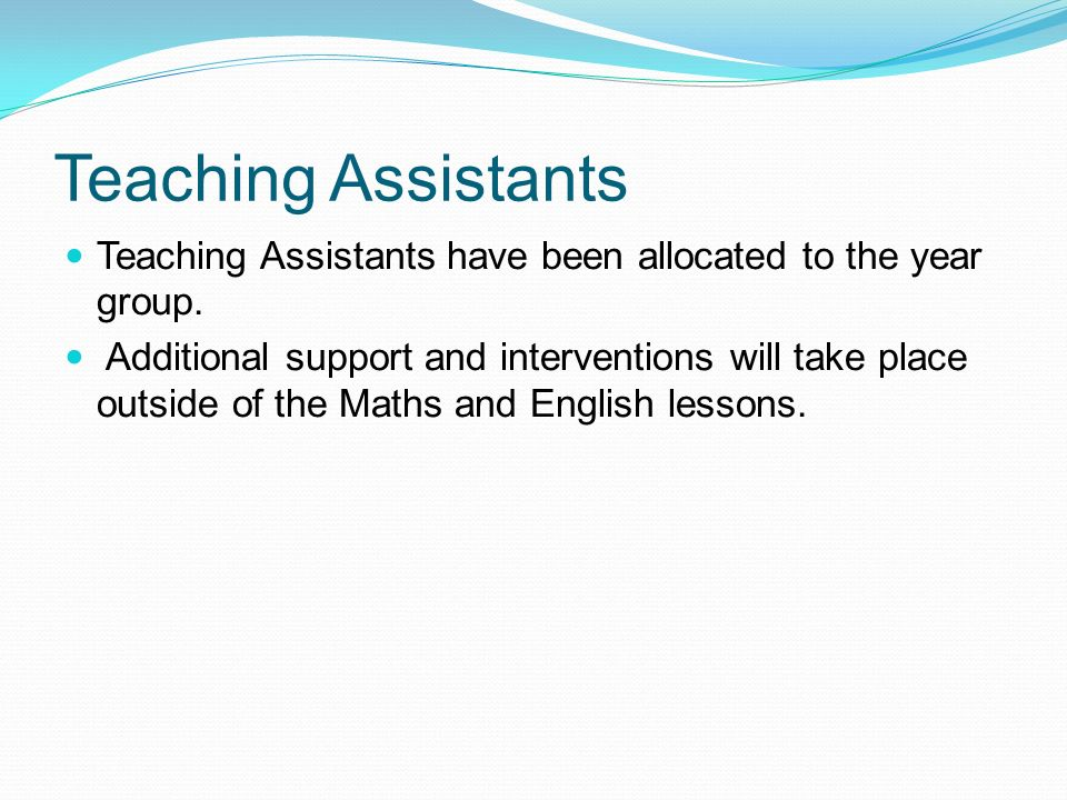 Teaching Assistants Teaching Assistants have been allocated to the year group.