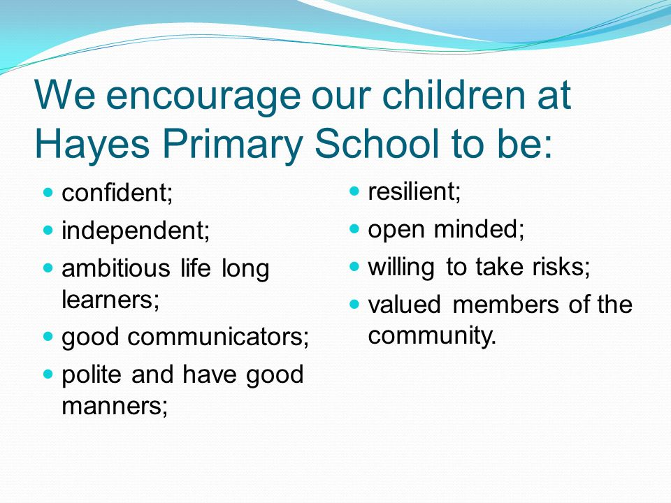 We encourage our children at Hayes Primary School to be: confident; independent; ambitious life long learners; good communicators; polite and have good manners; resilient; open minded; willing to take risks; valued members of the community.
