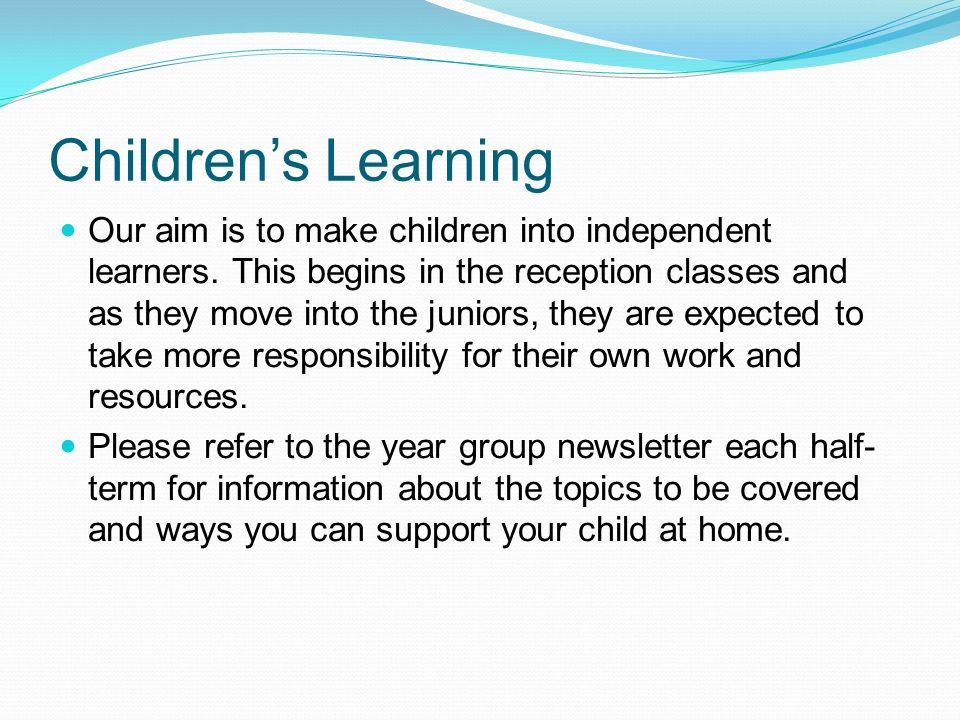 Children's Learning Our aim is to make children into independent learners.