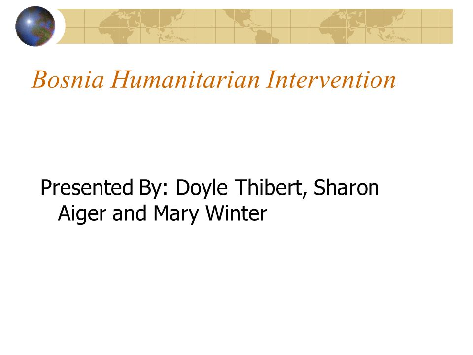 Bosnia Humanitarian Intervention Presented By: Doyle Thibert, Sharon Aiger and Mary Winter