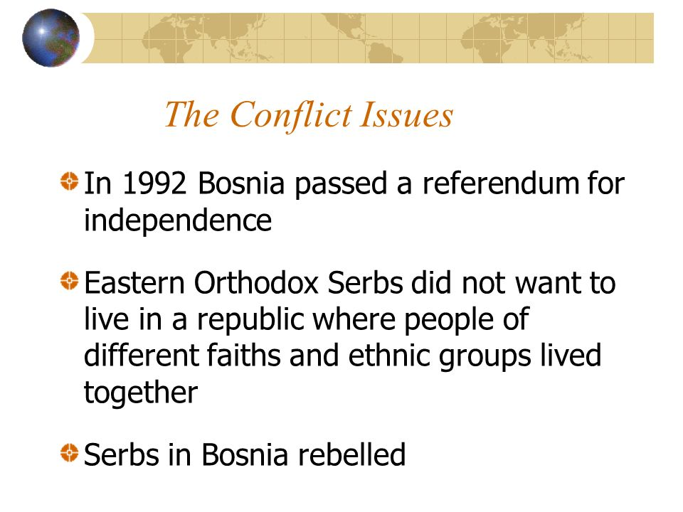 The Conflict Issues In 1992 Bosnia passed a referendum for independence Eastern Orthodox Serbs did not want to live in a republic where people of different faiths and ethnic groups lived together Serbs in Bosnia rebelled