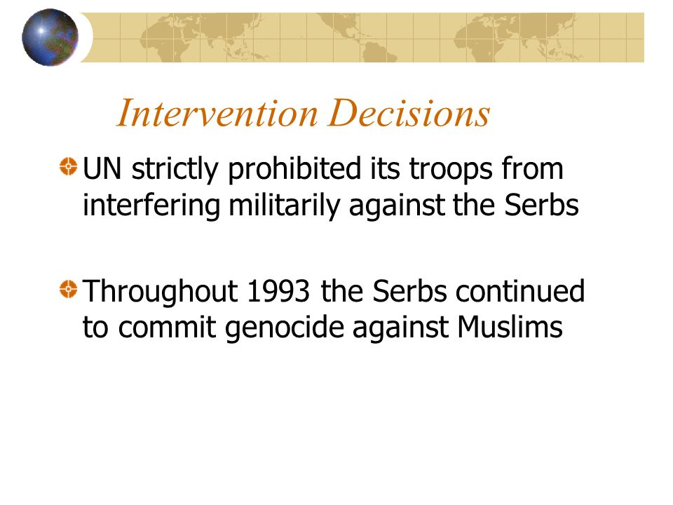 Intervention Decisions UN strictly prohibited its troops from interfering militarily against the Serbs Throughout 1993 the Serbs continued to commit genocide against Muslims