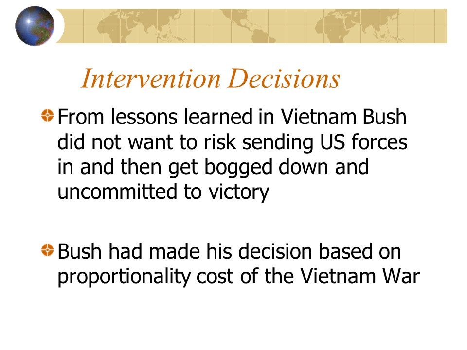 Intervention Decisions From lessons learned in Vietnam Bush did not want to risk sending US forces in and then get bogged down and uncommitted to victory Bush had made his decision based on proportionality cost of the Vietnam War