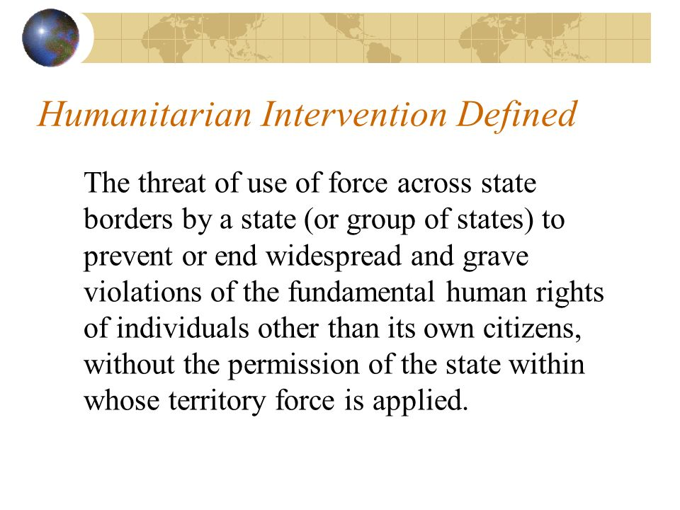 Humanitarian Intervention Defined The threat of use of force across state borders by a state (or group of states) to prevent or end widespread and grave violations of the fundamental human rights of individuals other than its own citizens, without the permission of the state within whose territory force is applied.