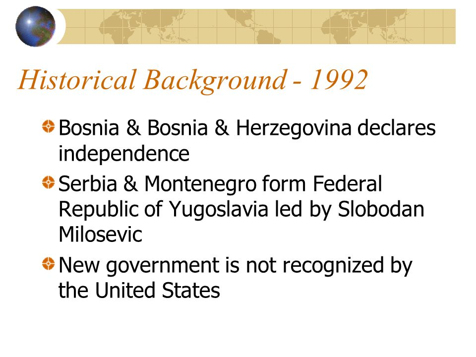 Historical Background Bosnia & Bosnia & Herzegovina declares independence Serbia & Montenegro form Federal Republic of Yugoslavia led by Slobodan Milosevic New government is not recognized by the United States