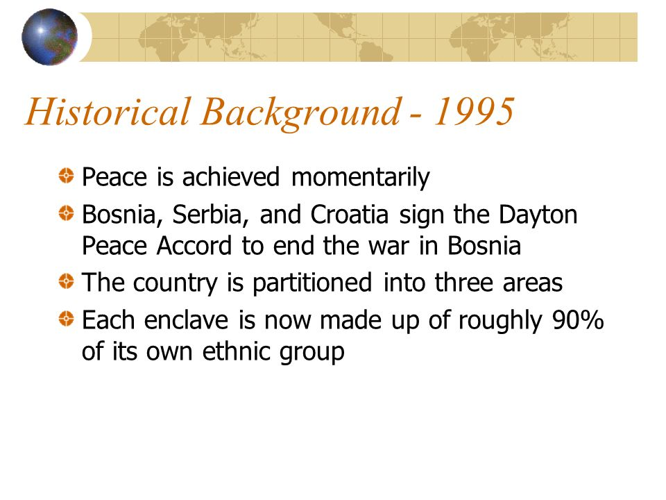 Historical Background Peace is achieved momentarily Bosnia, Serbia, and Croatia sign the Dayton Peace Accord to end the war in Bosnia The country is partitioned into three areas Each enclave is now made up of roughly 90% of its own ethnic group