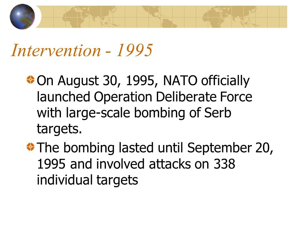 Intervention On August 30, 1995, NATO officially launched Operation Deliberate Force with large-scale bombing of Serb targets.