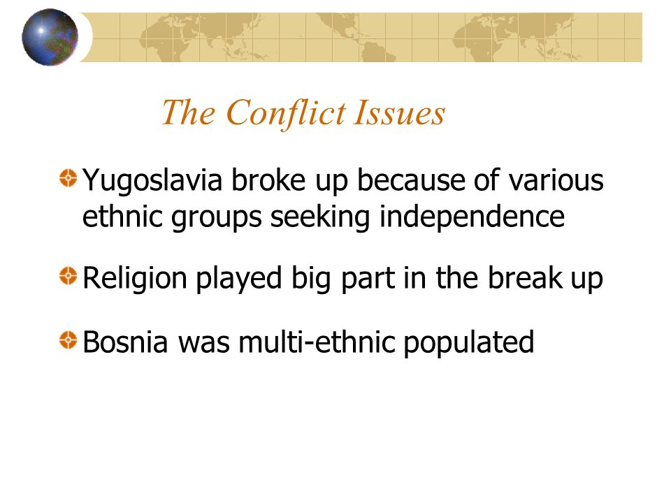The Conflict Issues Yugoslavia broke up because of various ethnic groups seeking independence Religion played big part in the break up Bosnia was multi-ethnic populated