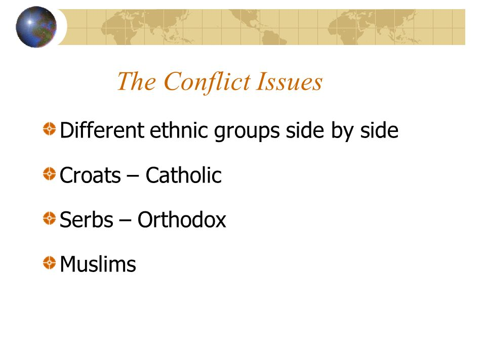 The Conflict Issues Different ethnic groups side by side Croats – Catholic Serbs – Orthodox Muslims
