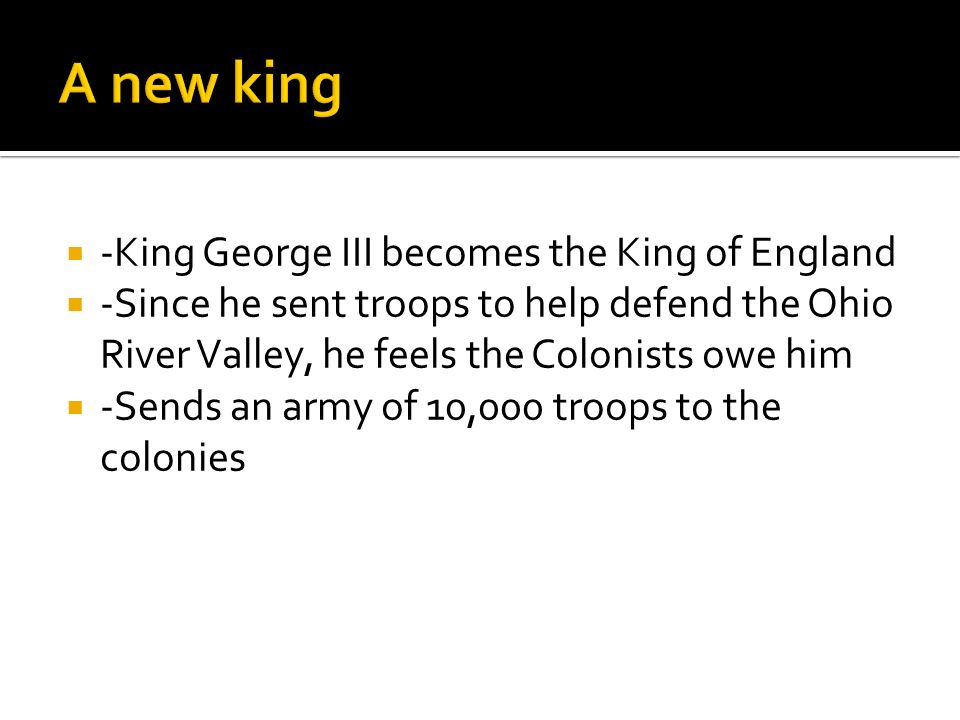  -King George III becomes the King of England  -Since he sent troops to help defend the Ohio River Valley, he feels the Colonists owe him  -Sends an army of 10,000 troops to the colonies