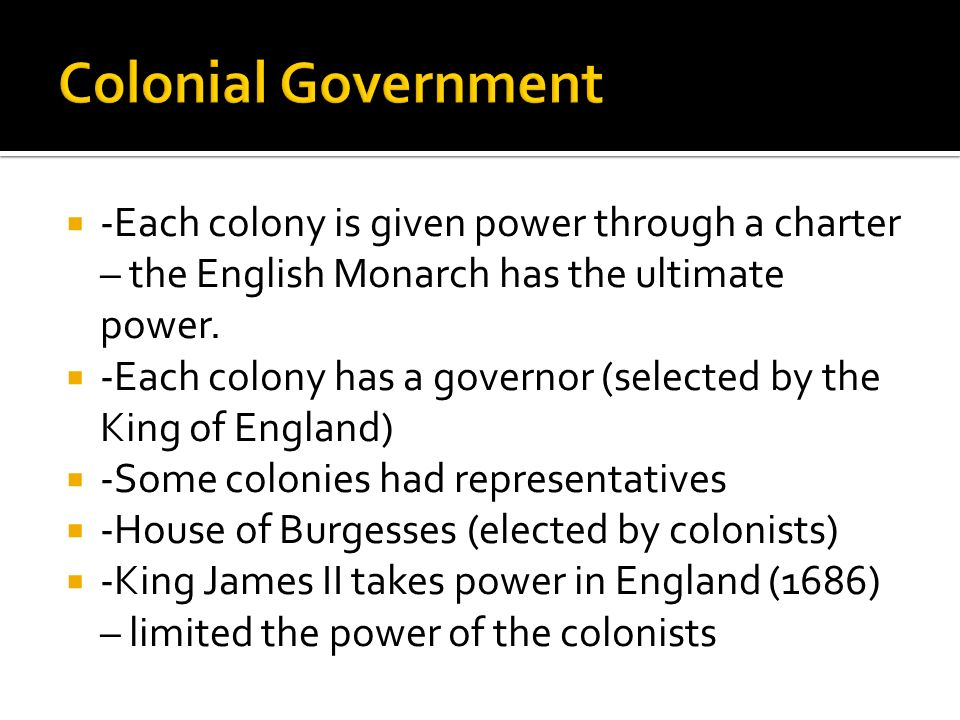  -Each colony is given power through a charter – the English Monarch has the ultimate power.