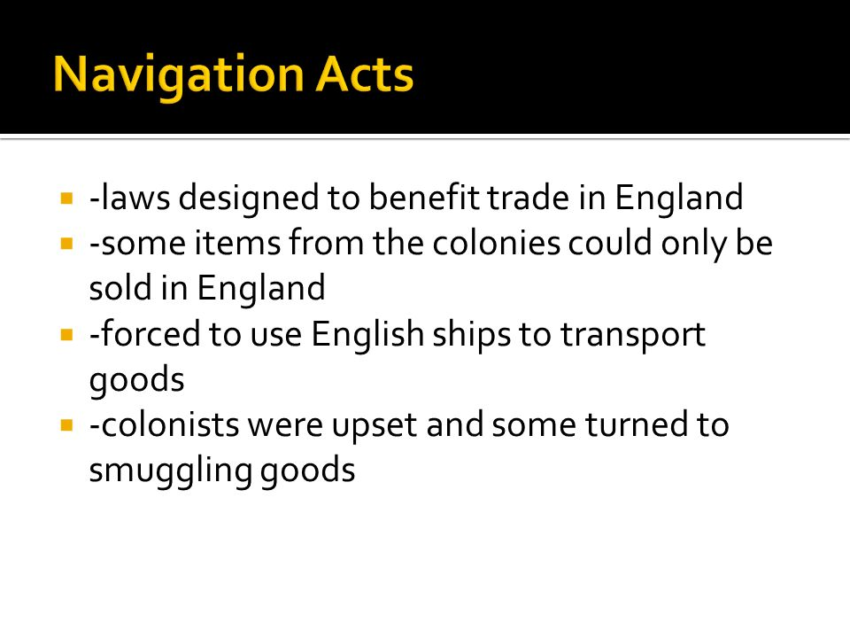  -laws designed to benefit trade in England  -some items from the colonies could only be sold in England  -forced to use English ships to transport goods  -colonists were upset and some turned to smuggling goods
