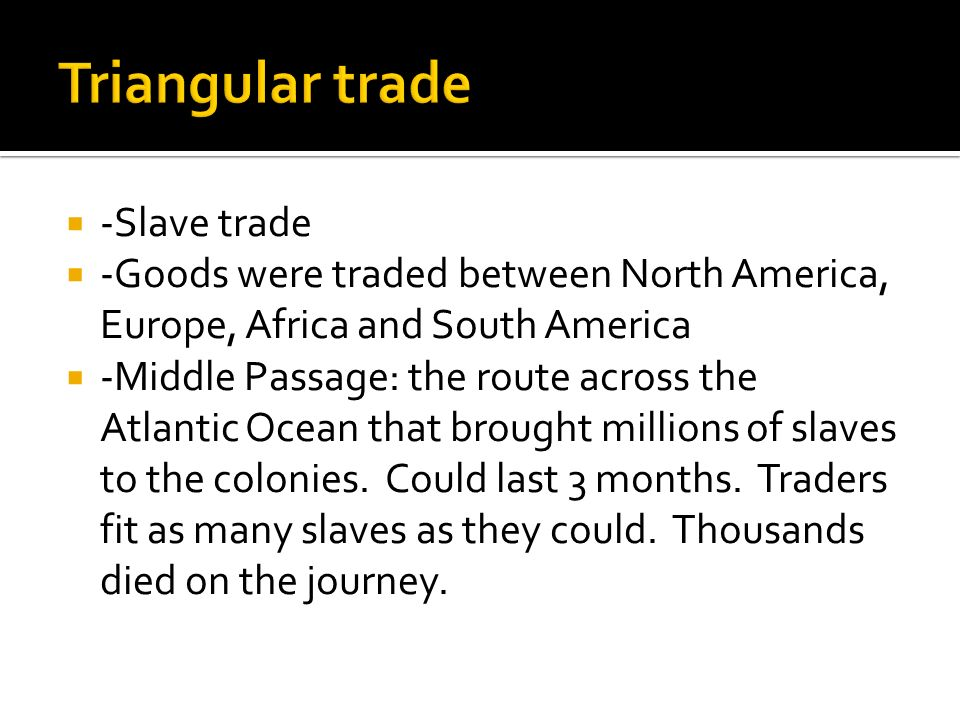  -Slave trade  -Goods were traded between North America, Europe, Africa and South America  -Middle Passage: the route across the Atlantic Ocean that brought millions of slaves to the colonies.